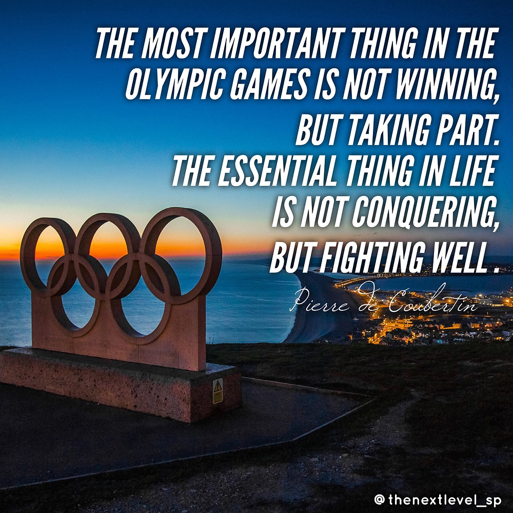 the most important thin in the olympic game is not winning, but taking part. The essential thing in life is not conquering but fighting well. - pierre de coubertin