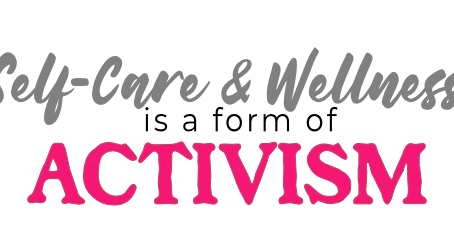 Self Care & Wellness is a Form of Activism.