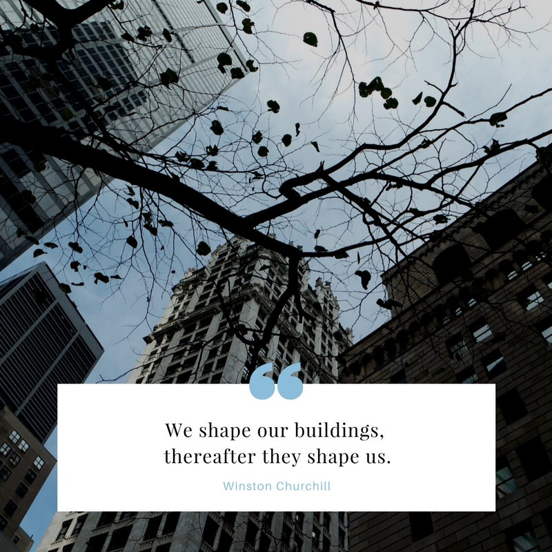 we shape our buildings, therefore they shape us