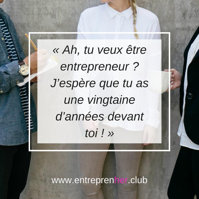 « Ah, tu veux être entrepreneur ? J'espère que tu as une vingtaine d'années devant toi ! »