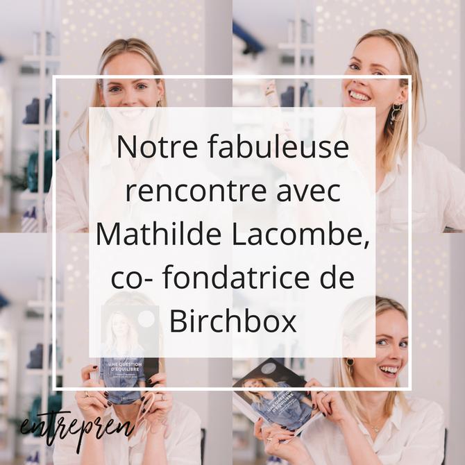 Notre fabuleuse rencontre avec Mathilde Lacombe, co- fondatrice de Birchbox