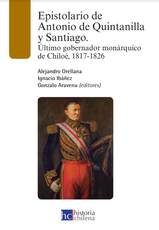 Antonio de Quintanilla y Santiago (1787) fue el último gobernador de la Monarquía Católica que mantuvo vigencia en América del Sur. Nacido en la región de Cantabria, España, llegó como comerciante a Concepción, donde vivió los primeros años de la crisis monárquica y el inicio del proceso de independencia. En marzo de 1813 se alistó en el ejército real donde ascendió rápidamente combatiendo en las batallas de Yerbas Buenas, El Roble, Rancagua, entre otras. Tras la derrota de las tropas reales en Maipú y Chacabuco, el militar cantábrico fue nombrado Gobernador de Chiloé encomendándosele la defensa del archipiélago ante la inminente invasión de las tropas republicanas chilenas. Allí resistió dos intentos de conquista (1820 y 1824) y finalmente capituló ante las tropas comandadas por Ramón Freire en enero de 1826. En este libro presentamos diversas comunicaciones que el Gobernador mantuvo con militares y jefes de las fuerzas reales del sur de Chile, además de documentos dirigidos a los generales republicanos y a tropas chilotas. Lo anterior se complementa con su autobiografía publicada en Madrid en 1854. A través de estos testimonios podemos conocer cómo vivió los años del proceso emancipador uno de sus protagonistas, que convirtió a Chiloé en el último territorio realista de América del Sur.