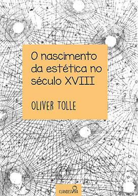 O nascimento da estética no século XVIII - Oliver Tolle