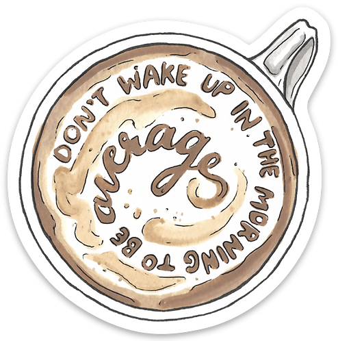 Don't Wake Up in the Morning to be Average Coffee Sticker