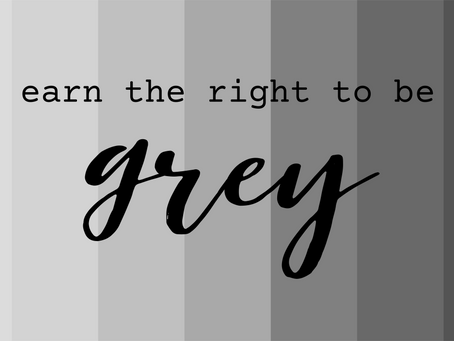 Earn the Right to be Grey!
