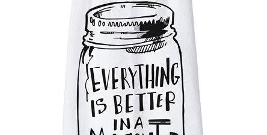 Dish Towel: Everything Is Better In A Mason Jar