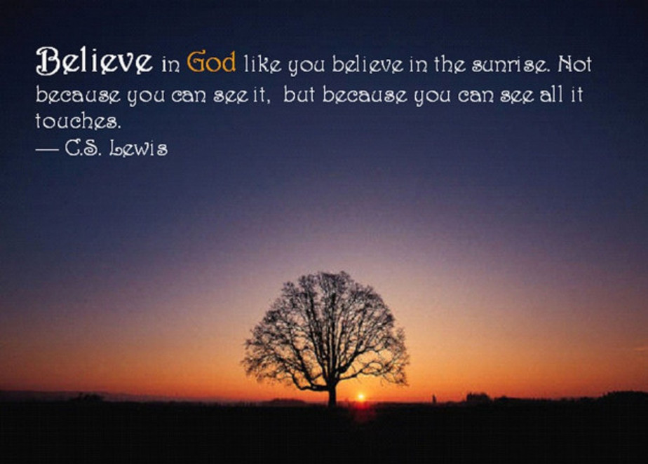 believe-in-god-like-you-believe-in-the-sunrise-not-because-you-can-see-it-but-because-you-can-see-all-it-touches-c-s-lewis