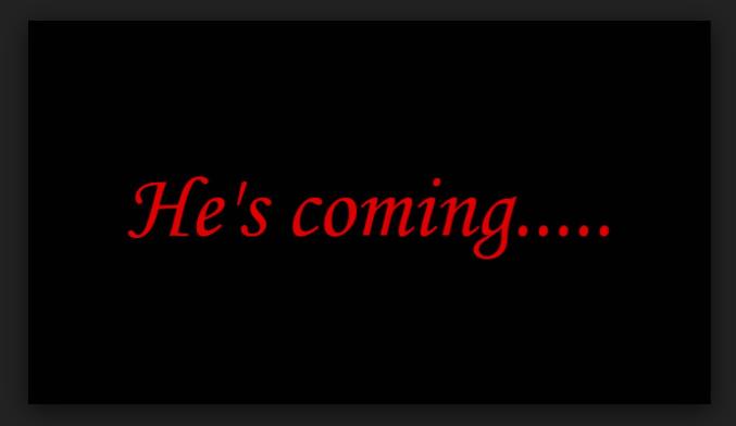 HE [ IS ] COMING !