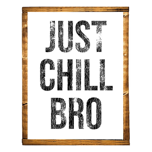 Just Chill Bro
