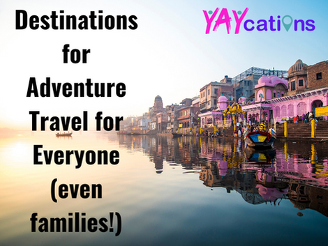 Destinations for Adventure Travel for Everyone (even families!)