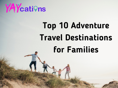 Top 10 Adventure Travel Destinations for Families