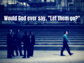 """Would God ever say, """"Let them go?"""""""