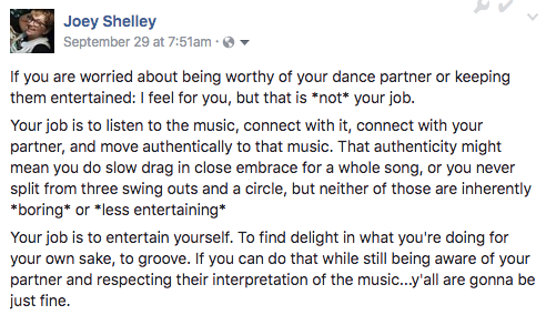 If you are worried about being worthy of your dance partner or keeping them entertained: I feel for you, but that is *not* your job. Your job is to listen to the music, connect with it, connect with your partner, and move authentically to that music. That authenticity might mean you do slow drag in close embrace for a whole song, or you never split from three swing outs and a circle, but neither of those are inherently *boring* or *less entertaining* Your job is to entertain yourself. To find delight in what you're doing for your own sake, to groove. If you can do that while still being aware of your partner and respecting their interpretation of the music...y'all are gonna be just fine.