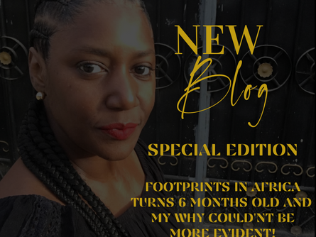 SPECIAL EDITION: FOOTPRINTS IN AFRICA TURNS 6 MONTHS OLD AND MY WHY COULDN'T BE MORE EVIDENT!