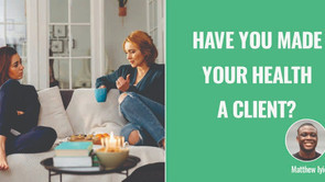 Have you made your health a client?