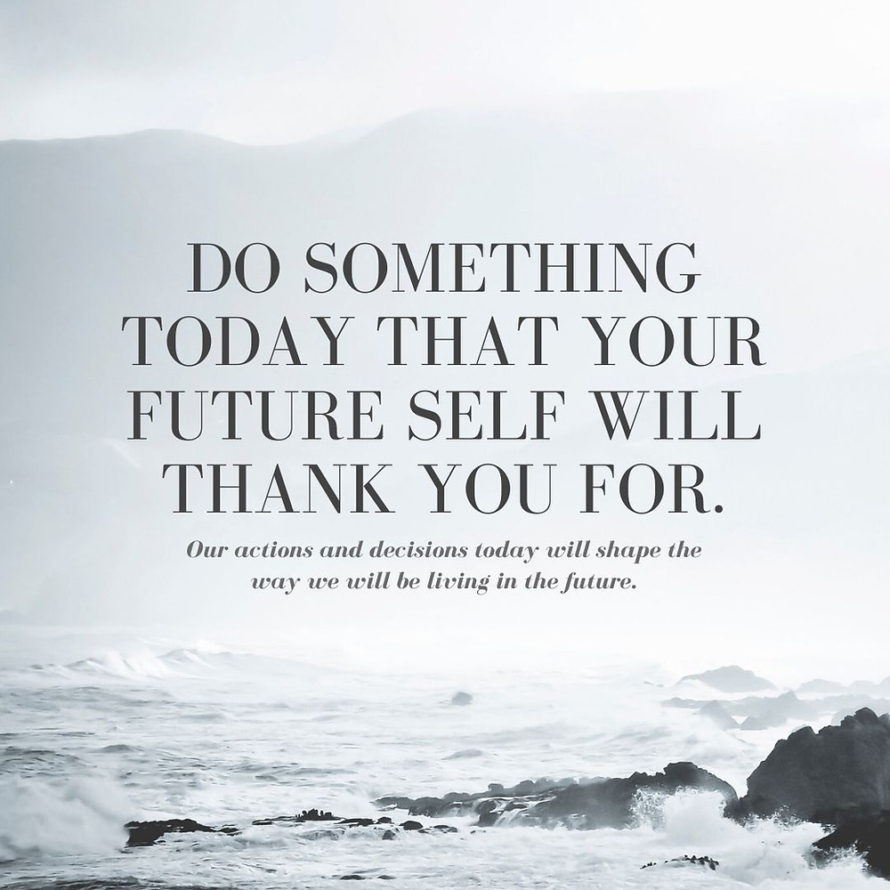 Do something today that your future self will thank you for. Our actions and decisions today will shape the way we will be living in the future.