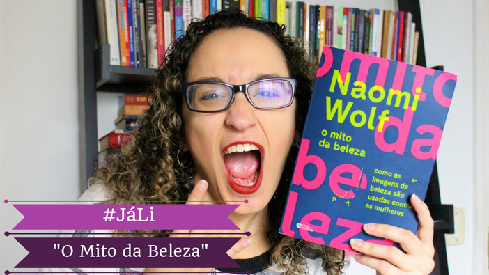 "#JáLi - ""O Mito da Beleza"", de Naomi Wolf | MULHERES, NÓS SOMOS INCRÍVEIS"
