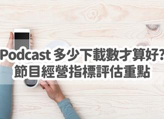 Podcast 多少下載數才算成功?節目數據指標怎麼看?