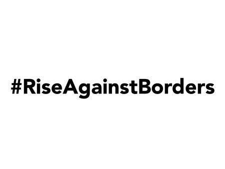 #RiseAgainstBorders
