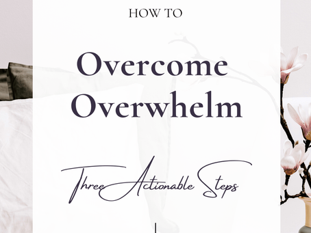 How to Overcome Overwhelm | Three Actionable Steps
