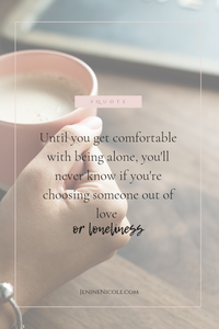 Until you get comfortable with being alone, you'll never know if you're choosing someone out of love or loneliness. - learning to love your own company is not only needed to be happy while singe, but is also the key to ensuring that you don't settle for the sake of being in a relationship.