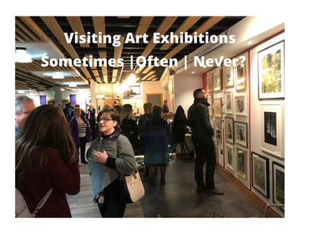 Visiting Art Exhibitions- Sometimes – Often - Never?