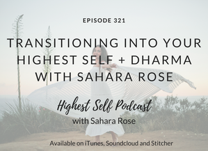 Highest Self Podcast 321: Transitioning Into Your Highest Self + Dharma with Sahara Rose