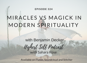Highest Self Podcast 324: Miracles vs Magick in Modern Spirituality with Benjamin Decker