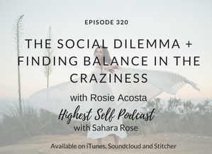 Highest Self Podcast 320: The Social Dilemma + Finding Balance In The Craziness with Rosie Acosta