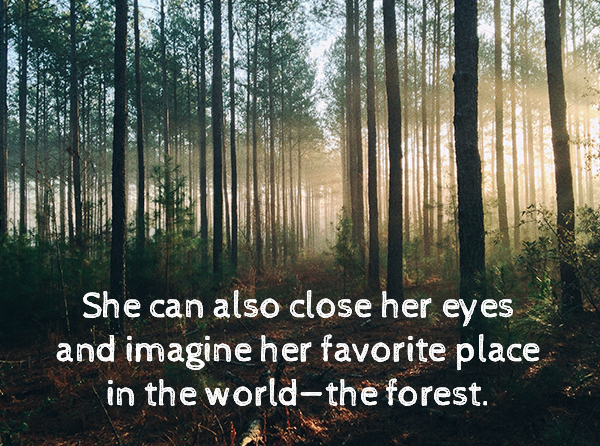 She can also close her eyes and imagine her favorite place in the world - the forest.