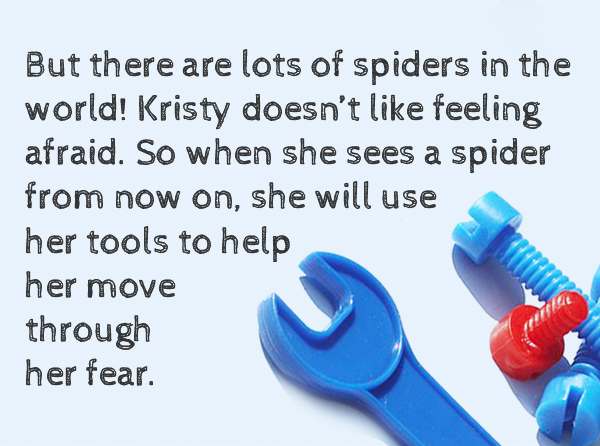 But there are lots of spiders in the world! Kristy doesn't like feeling afraid. So when she sees a spider from not on, she will use her tools to help her move through her fear.