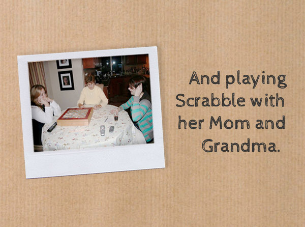 And playing Scrabble with her Mom and Grandma.