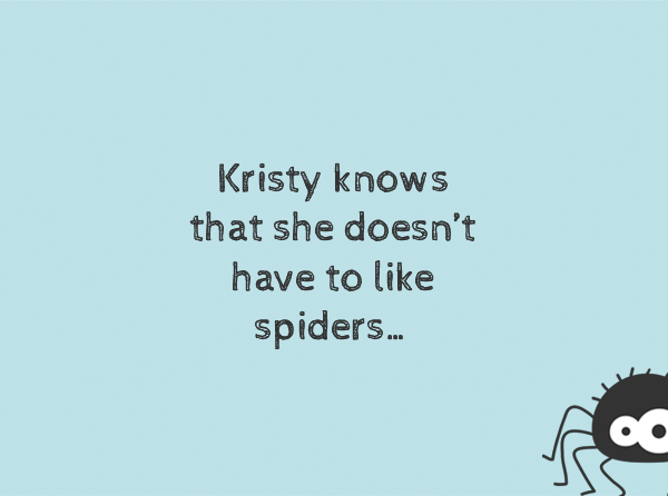 Kristy knows that she doesn't have to life spiders...