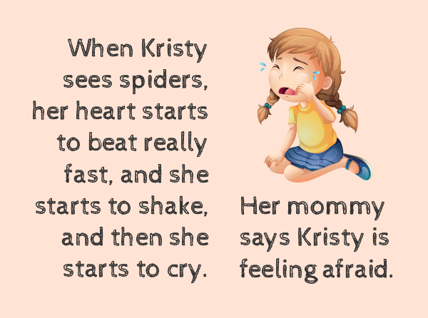 When Kristy sees spiders, her heart starts to beat really fast, and she starts to shale, and then she starts to cry. Her mommy says Kristy is feeling afraid.