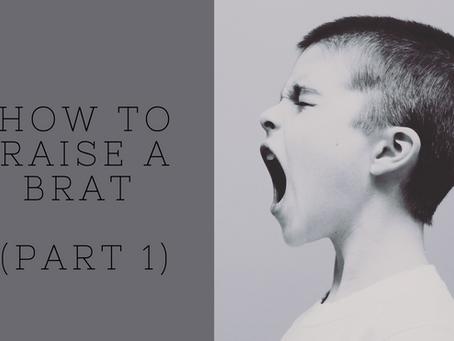 How To Raise A Brat (Part 1)