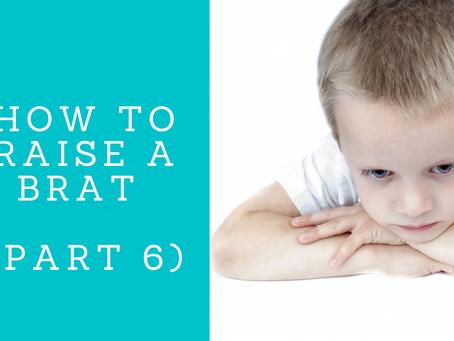 How To Raise A Brat (Part 6)