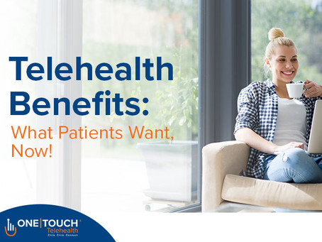 Telehealth Benefits: What Patients Want, Now!