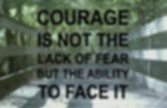 Courage is not the lack of fear but the ability to face it