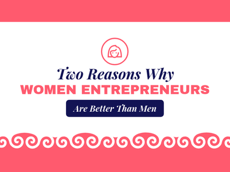 Two Reasons Why Women Entrepreneurs Are Better Than Men [Infographic]