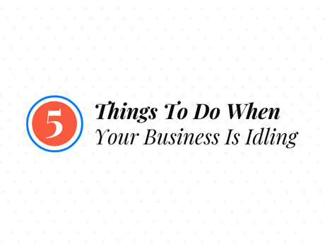 5 Things To Do When Your Business Is Idling [Infographic]