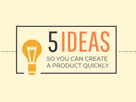 5 Ideas So You Can Create A Product Quickly [Infographic]