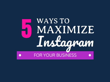 5 Ways To Maximize Instagram For Your Business [Infographic]