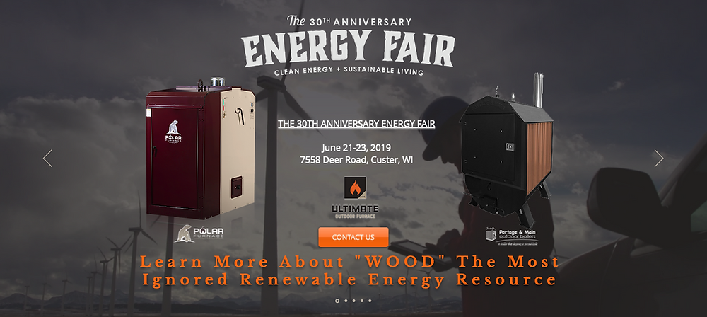 THE 30TH ANNIVERSARY ENERGY FAIR June 21-23, 2019 7558 Deer Road, Custer, WI  Celebrating 30 years of bringing people together to learn about sustainability and clean energy, connect with others, and take action toward a sustainable future. Featuring 200+ Workshops, 200+ Exhibits, Farm & Garden Tours, Artisan Market, Yoga, Live Music, food and fun all weekend long! Tickets on sale now for The Energy Fair, June 21-23, 2019, organized by the Midwest Renewable Energy Association during the Summer Solstice. TheEnergyFair.org.