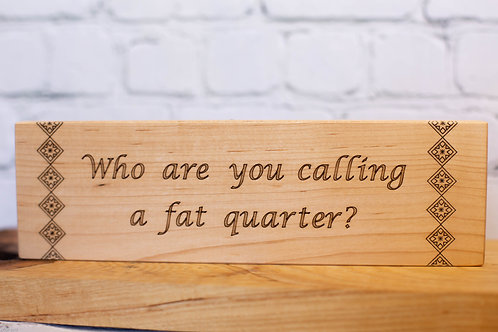 """4114 - 10"""" Sign, Who are you calling a Fat Quarter"""