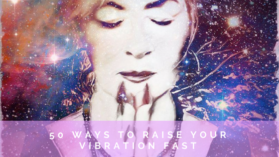 50 Ways to raise your Vibration Fast