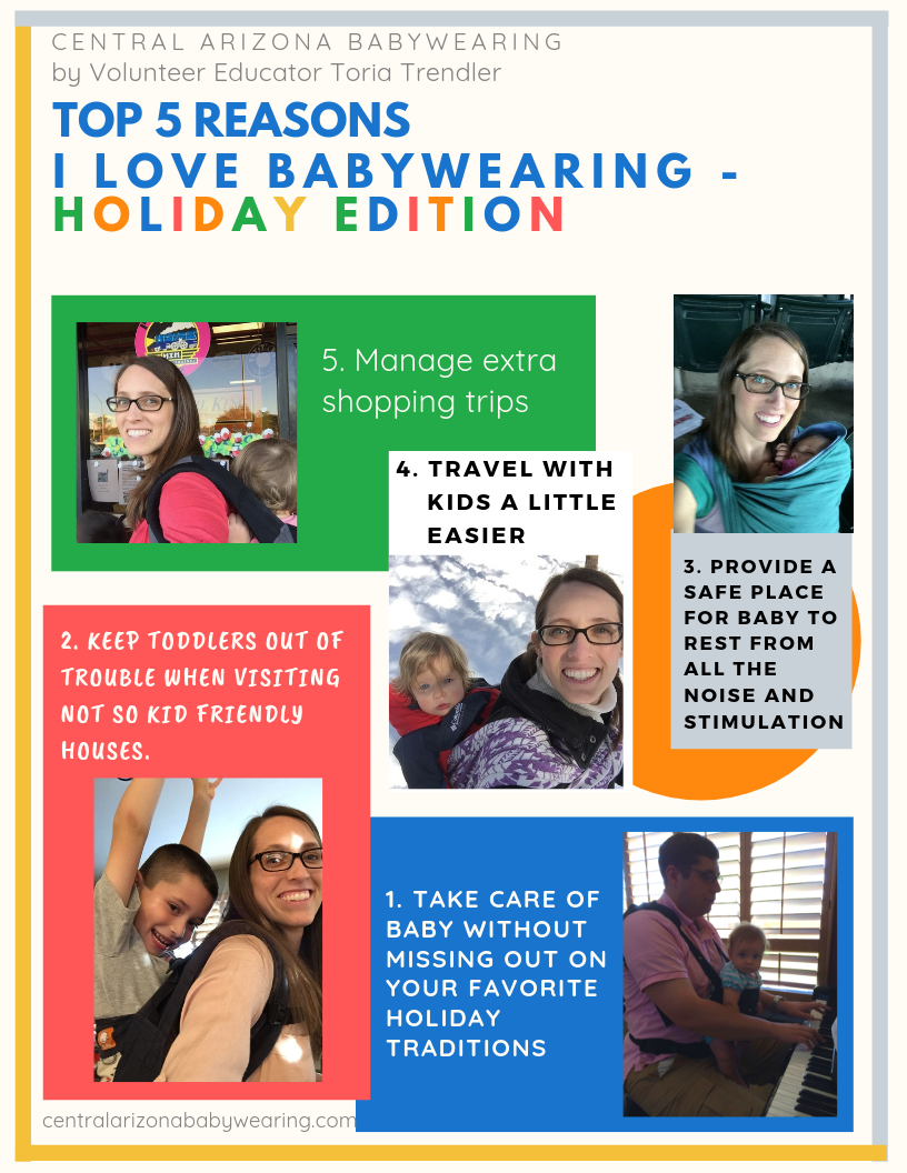Collage of 5 babywearing pictures with corresponding reasons to babywear during the holidays. Text reads: Central Arizona Babywearing by Volunteer Educator Toria Trendler. Top 5 Reasons I love Babywearing - Holiday Edition. 5. Manage extra shopping trips. 4. Travel with kids a little easier. 3. Provide a safe place for baby to rest from all the noise and stimulation. 2. Keep toddlers out of trouble when visiting not so kid friendly houses. 1. Take care of baby without missing out on your favorite holiday traditions. www.centralarizonababywearing.com