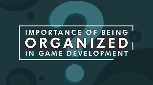 Importance of Being Organized in Game De