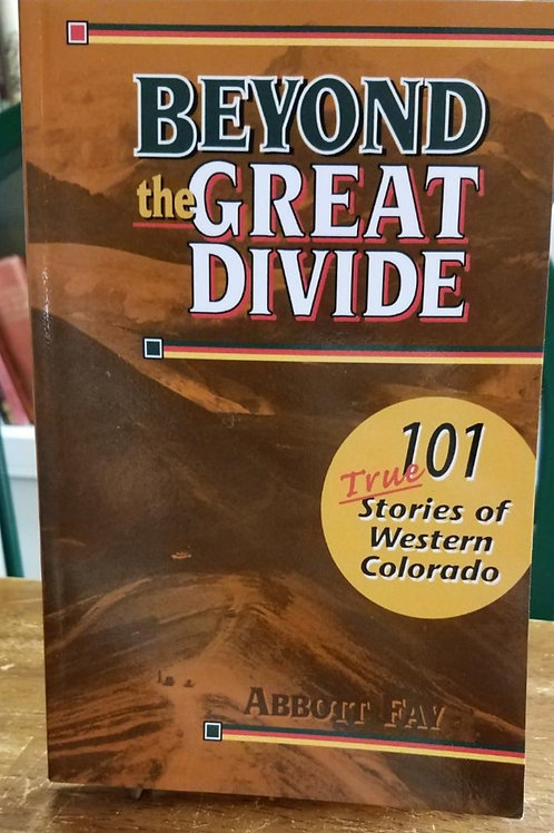 Beyond the Great Divide 101 true Stories of Western Colorado