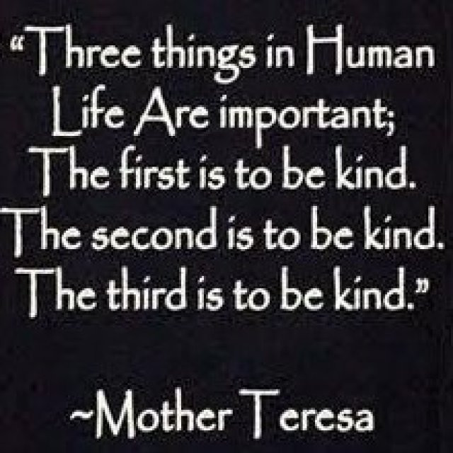 """ Three Things In Human Life Are Important; The First Is To Be Kind. The Second Is To Be Kind. The Third Is To be Kind "" - Mother Teresa ~ Mother Quote"