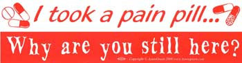 I took a pain pill. Why are you still here?